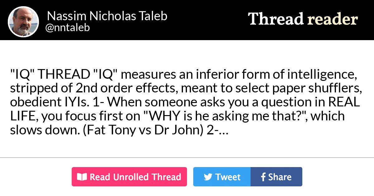 """Thread by @nntaleb: """"""""IQ"""" THREAD """"IQ"""" measures an inferior form of intelligence, stripped of 2nd order effects, meant to select paper shufflers, obedient IYIs. 1 […]"""" #SkininTheGame #Lindy"""