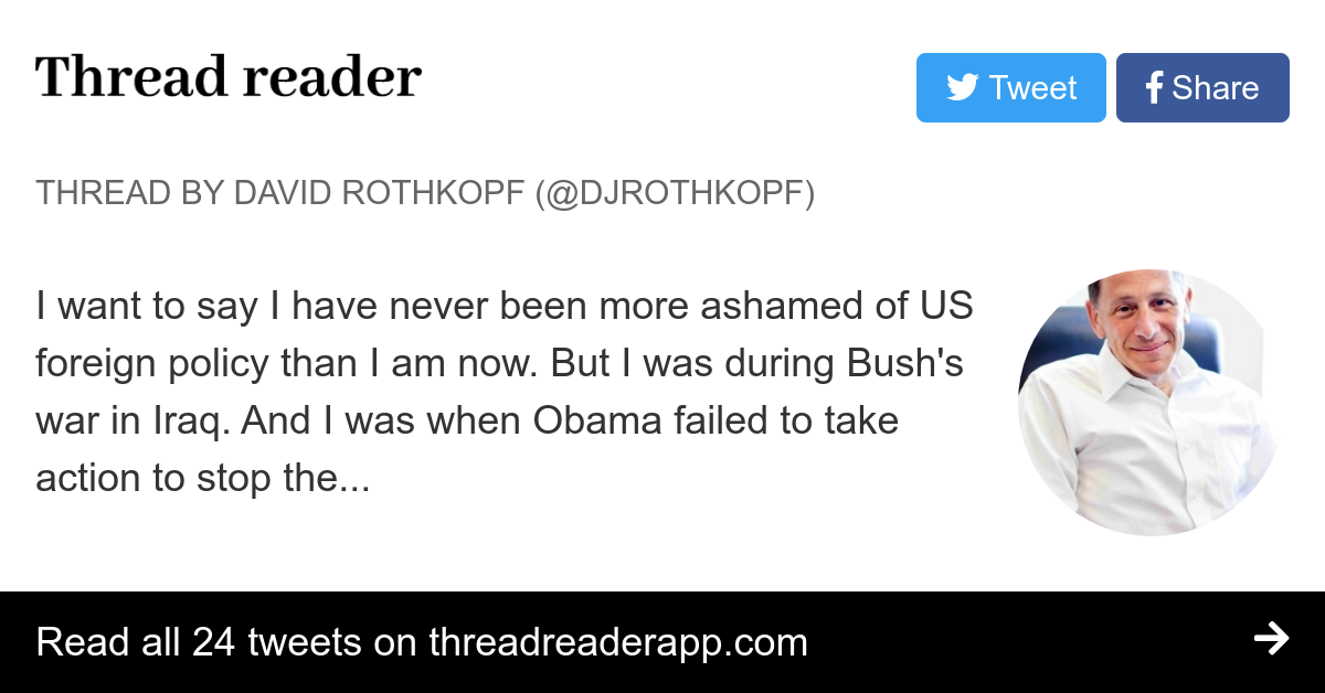 """Thread by @djrothkopf: """"I want to say I have never been more ashamed of US foreign policy than I am now. But I was during Bush's war in Iraq. And I was when Obama f […]"""""""